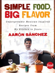 simple food, big flavor aaron sanchez